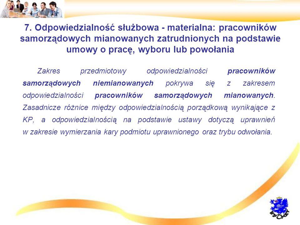 7. Odpowiedzialność służbowa - materialna: pracowników samorządowych mianowanych zatrudnionych na podstawie umowy o pracę, wyboru lub powołania Zakres
