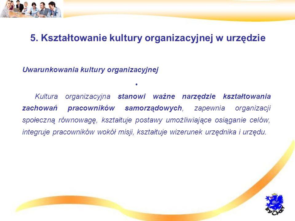 5. Kształtowanie kultury organizacyjnej w urzędzie Uwarunkowania kultury organizacyjnej Kultura organizacyjna stanowi ważne narzędzie kształtowania za