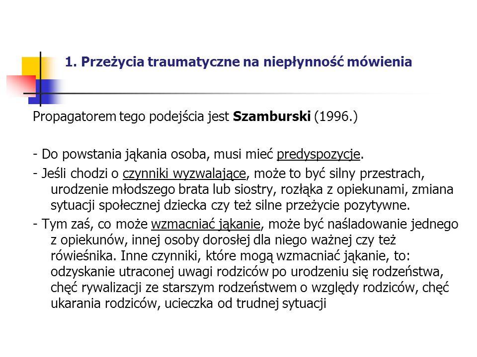 1. Przeżycia traumatyczne na niepłynność mówienia Propagatorem tego podejścia jest Szamburski (1996.) - Do powstania jąkania osoba, musi mieć predyspo