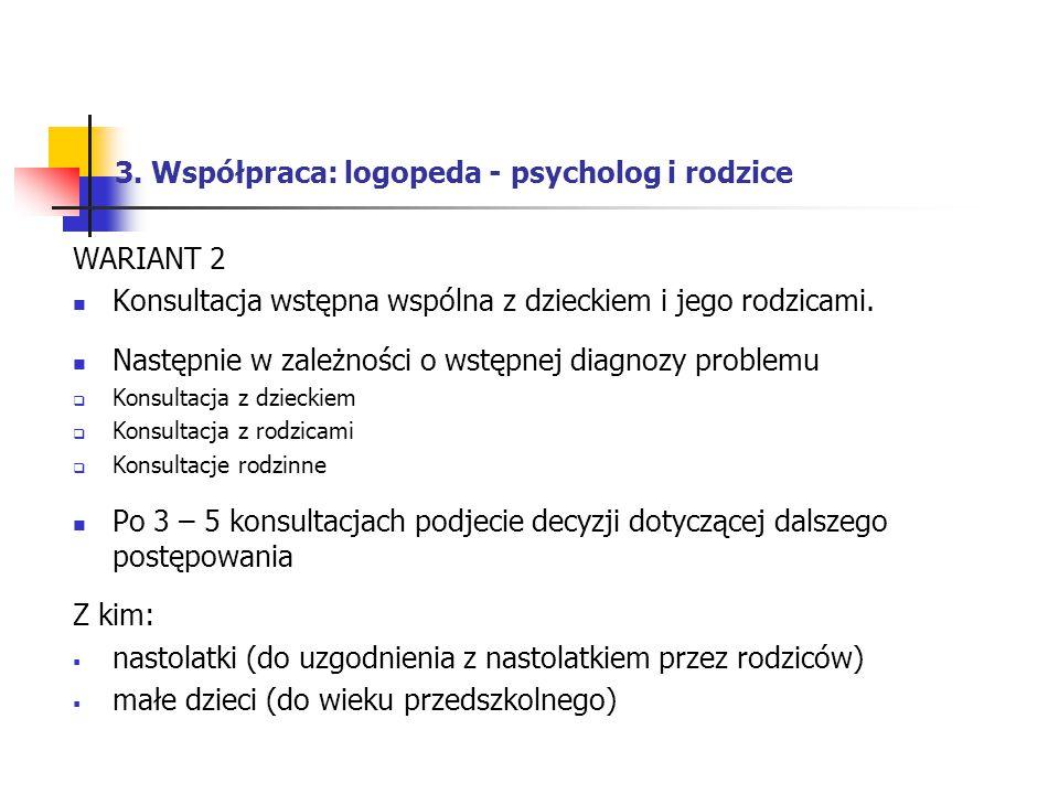 3. Współpraca: logopeda - psycholog i rodzice WARIANT 2 Konsultacja wstępna wspólna z dzieckiem i jego rodzicami. Następnie w zależności o wstępnej di