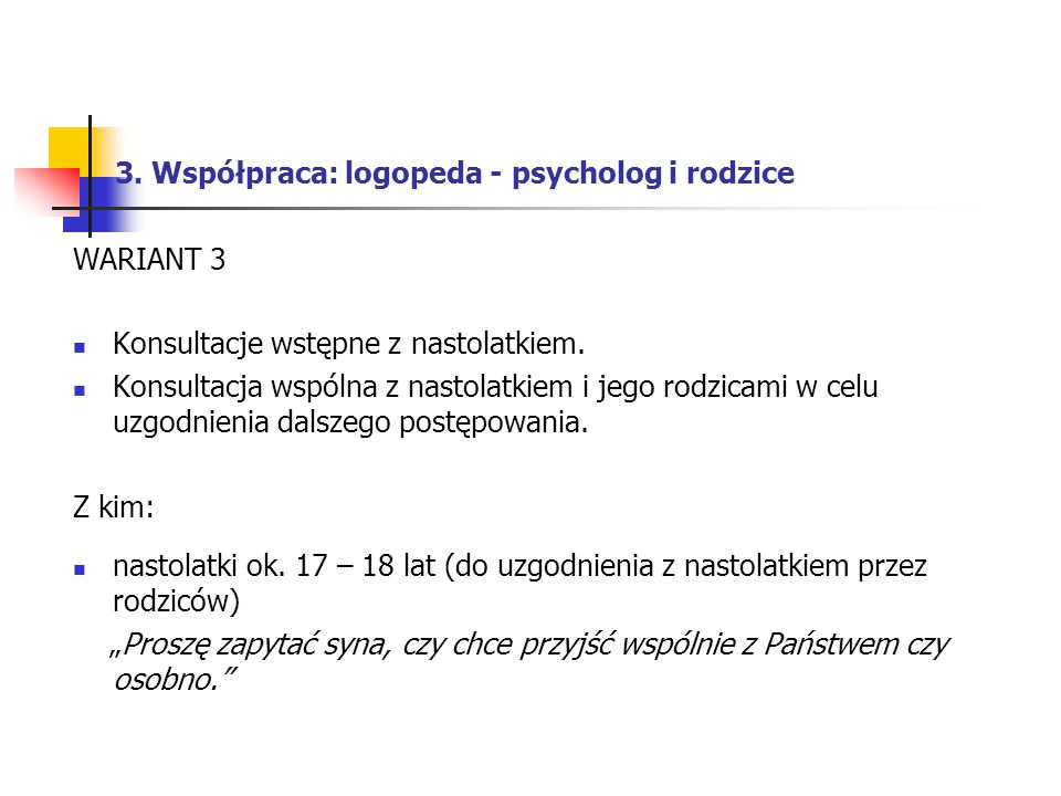 3. Współpraca: logopeda - psycholog i rodzice WARIANT 3 Konsultacje wstępne z nastolatkiem. Konsultacja wspólna z nastolatkiem i jego rodzicami w celu
