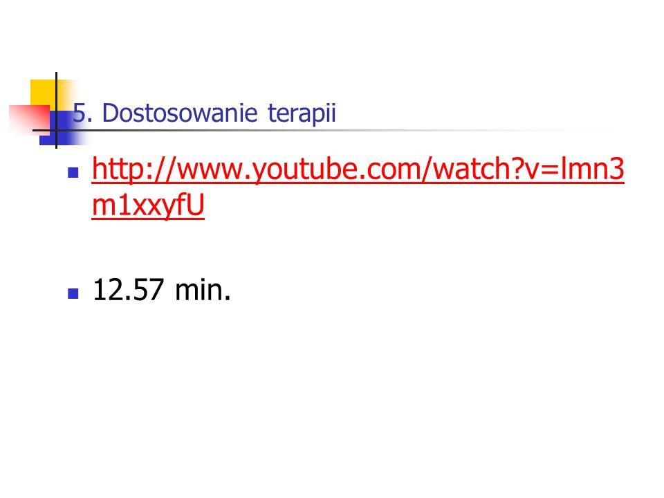 5. Dostosowanie terapii http://www.youtube.com/watch?v=lmn3 m1xxyfU http://www.youtube.com/watch?v=lmn3 m1xxyfU 12.57 min.