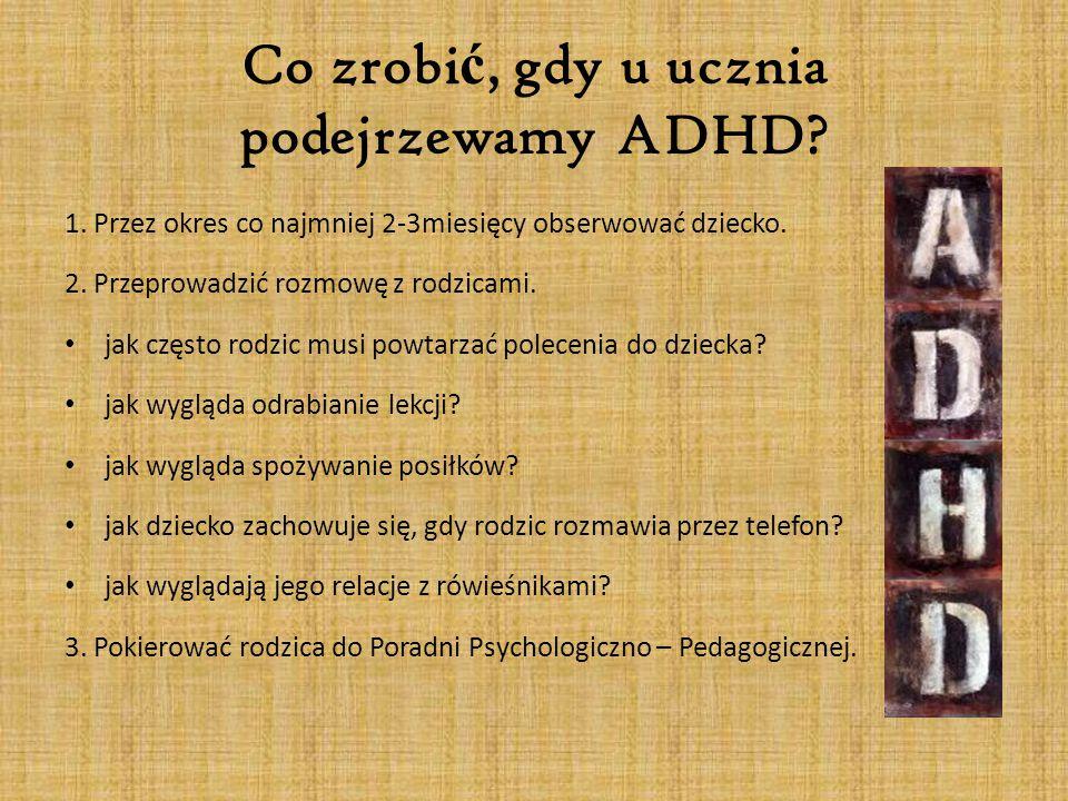 Co zrobi ć, gdy u ucznia podejrzewamy ADHD? 1. Przez okres co najmniej 2-3miesięcy obserwować dziecko. 2. Przeprowadzić rozmowę z rodzicami. jak częst