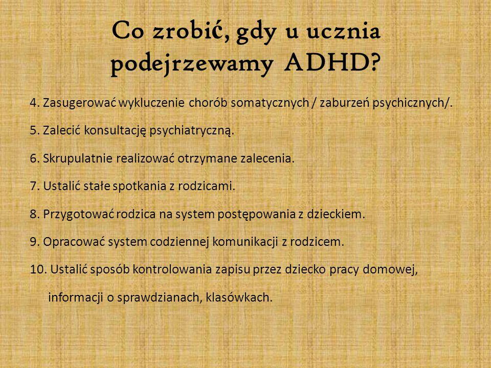 Co zrobi ć, gdy u ucznia podejrzewamy ADHD? 4. Zasugerować wykluczenie chorób somatycznych / zaburzeń psychicznych/. 5. Zalecić konsultację psychiatry