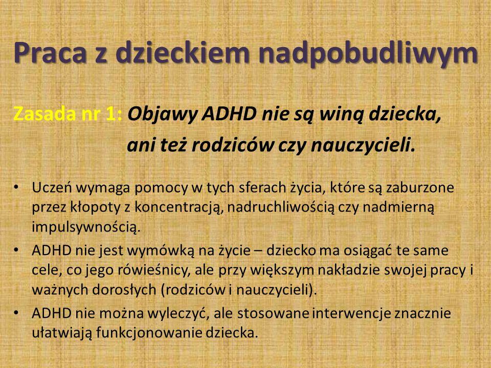 Praca z dzieckiem nadpobudliwym Zasada nr 1: Objawy ADHD nie są winą dziecka, ani też rodziców czy nauczycieli. Uczeń wymaga pomocy w tych sferach życ