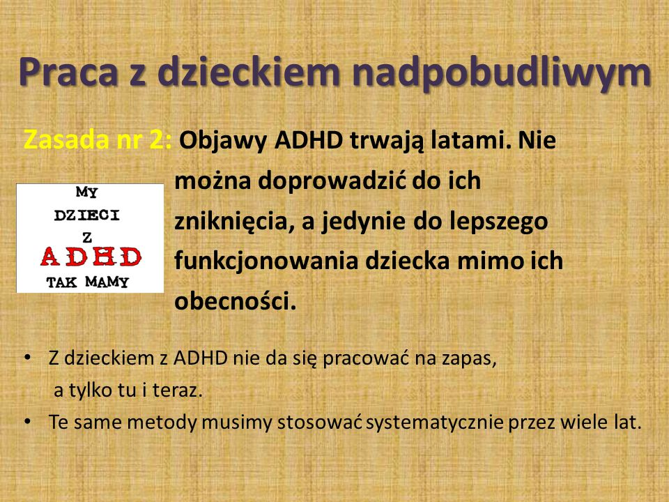 Zasada nr 2: Objawy ADHD trwają latami. Nie można doprowadzić do ich zniknięcia, a jedynie do lepszego funkcjonowania dziecka mimo ich obecności. Z dz