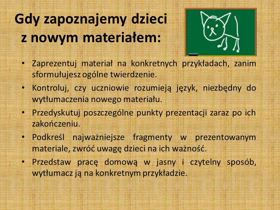 Zaprezentuj materiał na konkretnych przykładach, zanim sformułujesz ogólne twierdzenie. Kontroluj, czy uczniowie rozumieją język, niezbędny do wytłuma