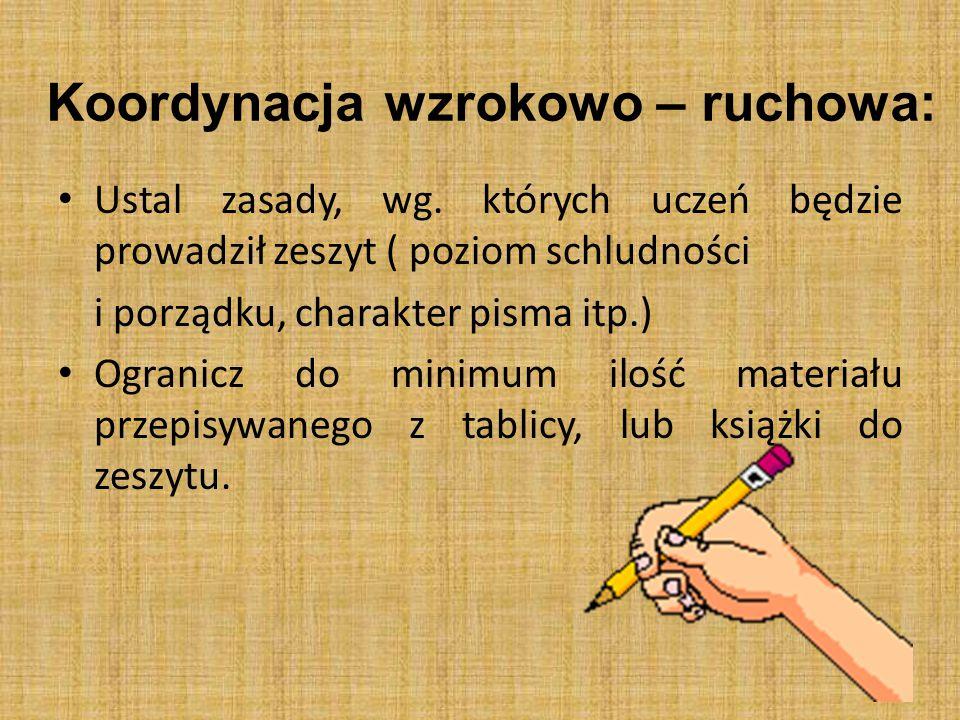 Koordynacja wzrokowo – ruchowa: Ustal zasady, wg. których uczeń będzie prowadził zeszyt ( poziom schludności i porządku, charakter pisma itp.) Ogranic