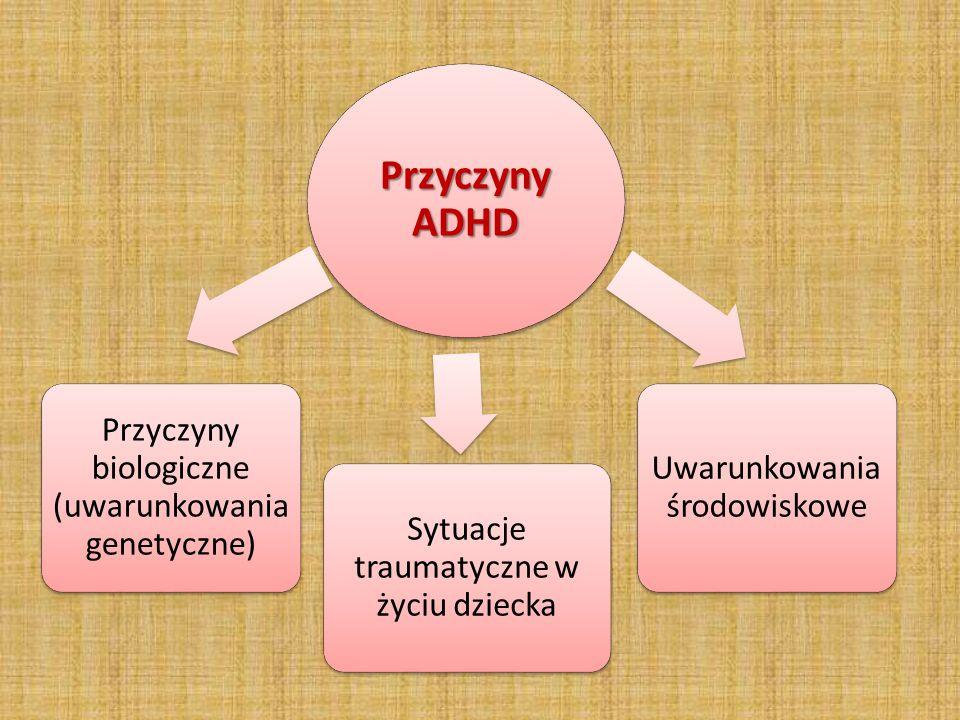 Przyczyny ADHD Przyczyny biologiczne (uwarunkowania genetyczne) Uwarunkowania środowiskowe Sytuacje traumatyczne w życiu dziecka