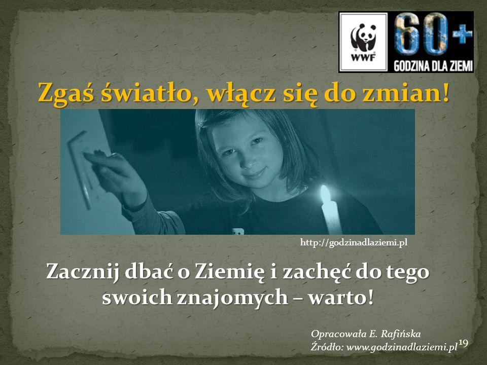 Zgaś światło, włącz się do zmian! Zacznij dbać o Ziemię i zachęć do tego swoich znajomych – warto! http://godzinadlaziemi.pl Opracowała E. Rafińska Źr