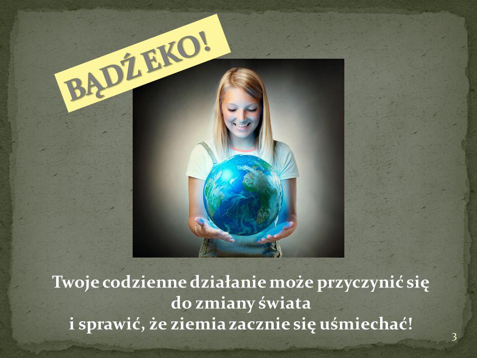Twoje codzienne działanie może przyczynić się do zmiany świata i sprawić, że ziemia zacznie się uśmiechać! 3