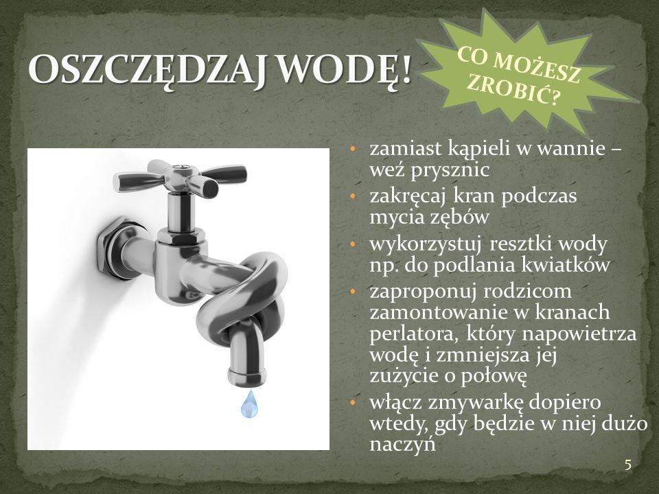 zamiast kąpieli w wannie – weź prysznic zakręcaj kran podczas mycia zębów wykorzystuj resztki wody np. do podlania kwiatków zaproponuj rodzicom zamont