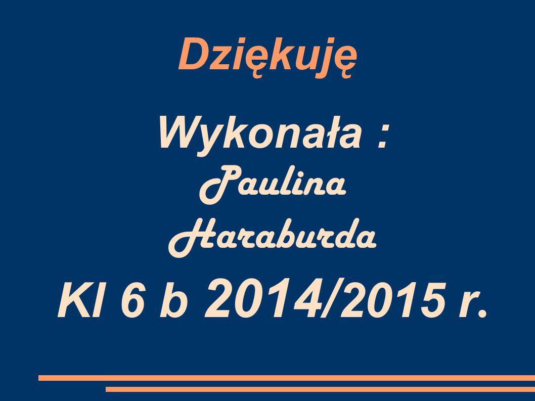Dziękuję Wykonała : Paulina Haraburda Kl 6 b 2014/ 2015 r.