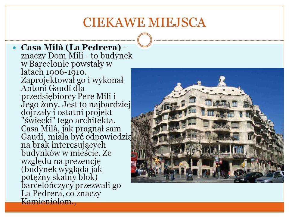 CIEKAWE MIEJSCA Casa Milà (La Pedrera) - znaczy Dom Mili - to budynek w Barcelonie powstały w latach 1906-1910. Zaprojektował go i wykonał Antoni Gaud