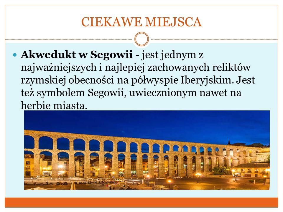 CIEKAWE MIEJSCA Akwedukt w Segowii - jest jednym z najważniejszych i najlepiej zachowanych reliktów rzymskiej obecności na półwyspie Iberyjskim. Jest