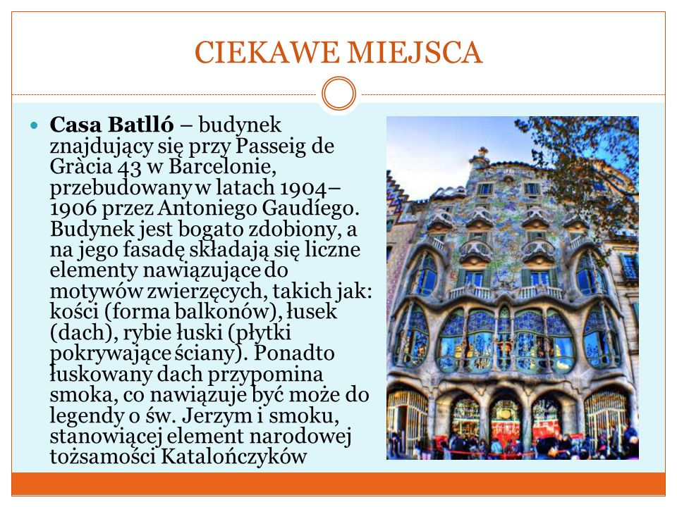 CIEKAWE MIEJSCA Casa Batlló – budynek znajdujący się przy Passeig de Gràcia 43 w Barcelonie, przebudowany w latach 1904– 1906 przez Antoniego Gaudíego
