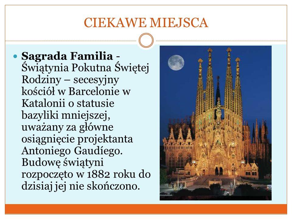 CIEKAWE MIEJSCA Sagrada Familia - Świątynia Pokutna Świętej Rodziny – secesyjny kościół w Barcelonie w Katalonii o statusie bazyliki mniejszej, uważany za główne osiągnięcie projektanta Antoniego Gaudíego.