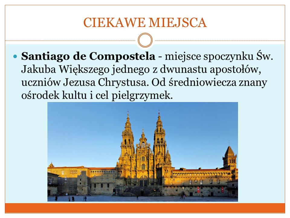 CIEKAWE MIEJSCA Santiago de Compostela - miejsce spoczynku Św. Jakuba Większego jednego z dwunastu apostołów, uczniów Jezusa Chrystusa. Od średniowiec