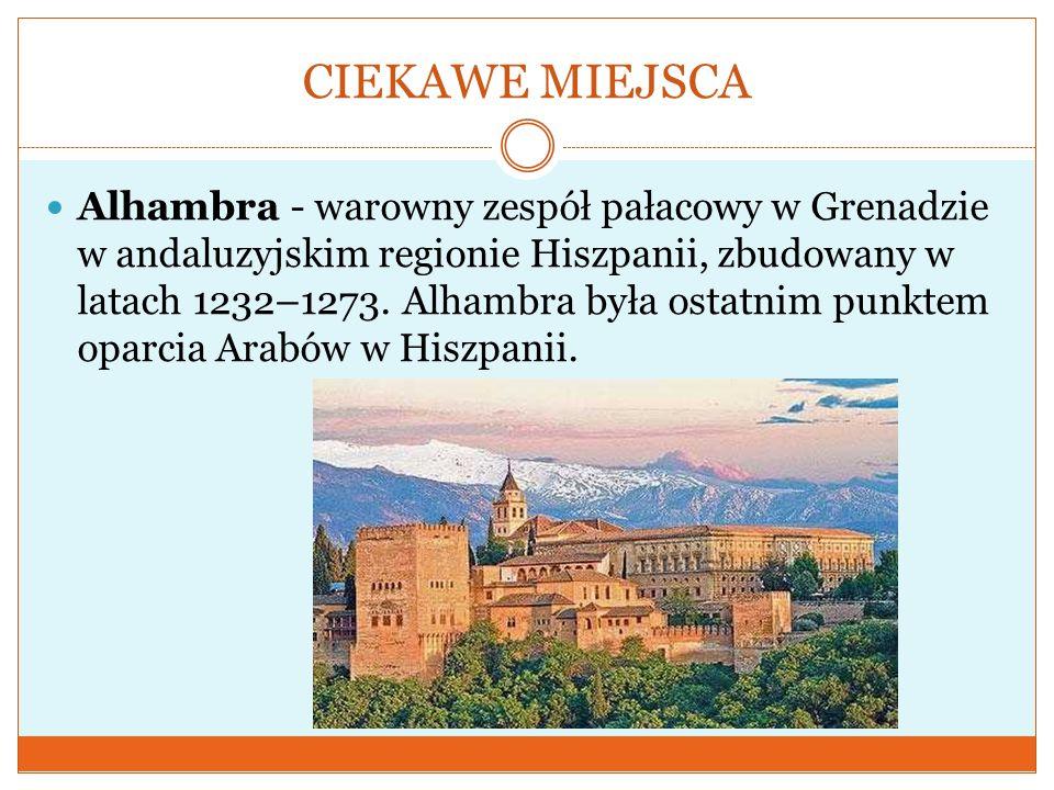 CIEKAWE MIEJSCA Alhambra - warowny zespół pałacowy w Grenadzie w andaluzyjskim regionie Hiszpanii, zbudowany w latach 1232–1273. Alhambra była ostatni