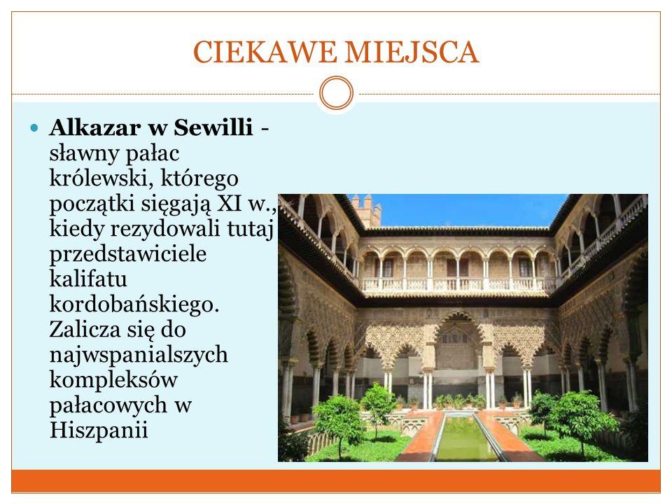 CIEKAWE MIEJSCA Alkazar w Sewilli - sławny pałac królewski, którego początki sięgają XI w., kiedy rezydowali tutaj przedstawiciele kalifatu kordobańsk