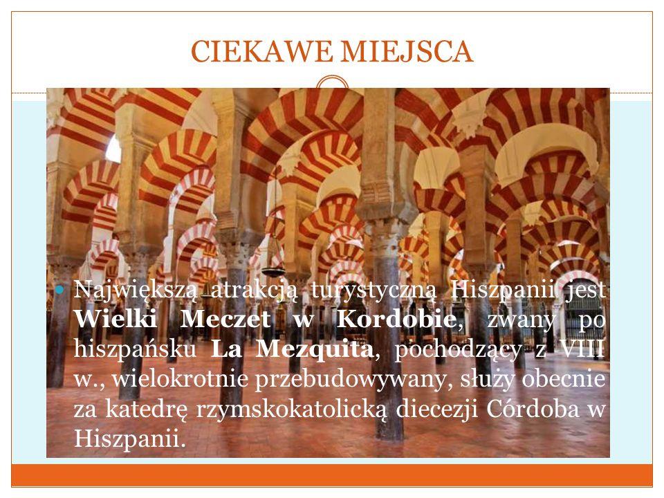 CIEKAWE MIEJSCA Największą atrakcją turystyczną Hiszpanii jest Wielki Meczet w Kordobie, zwany po hiszpańsku La Mezquita, pochodzący z VIII w., wielokrotnie przebudowywany, służy obecnie za katedrę rzymskokatolicką diecezji Córdoba w Hiszpanii.