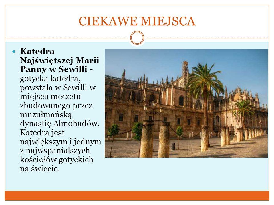 CIEKAWE MIEJSCA Katedra Najświętszej Marii Panny w Sewilli - gotycka katedra, powstała w Sewilli w miejscu meczetu zbudowanego przez muzułmańską dynastię Almohadów.