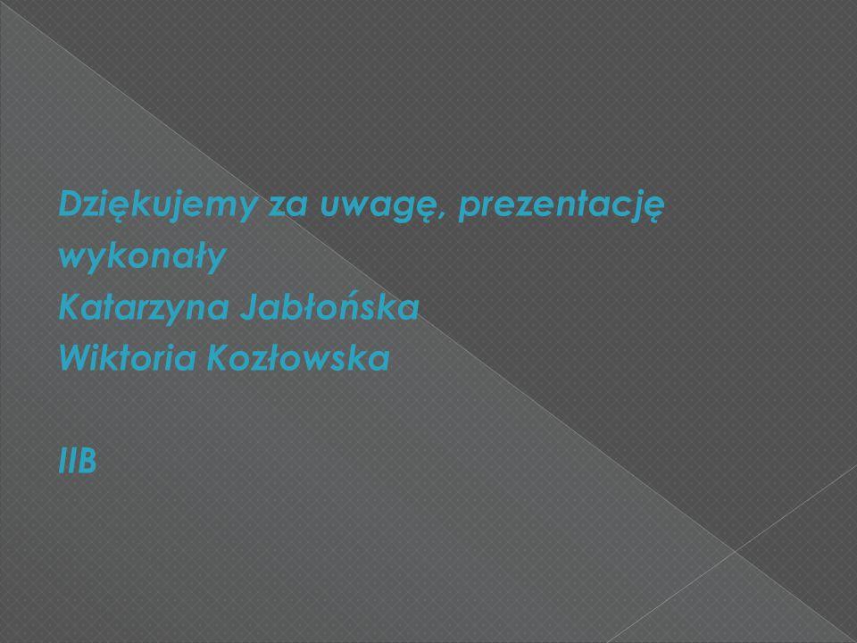 Dziękujemy za uwagę, prezentację wykonały Katarzyna Jabłońska Wiktoria Kozłowska IIB