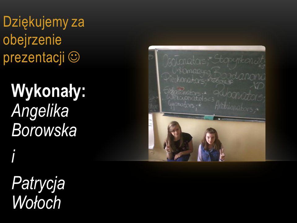 Dziękujemy za obejrzenie prezentacji Wykonały: Angelika Borowska i Patrycja Wołoch