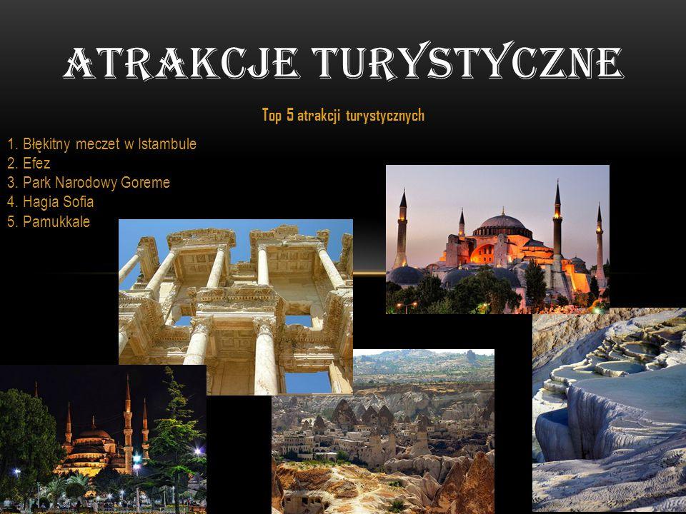 Top 5 atrakcji turystycznych 1. Błękitny meczet w Istambule 2. Efez 3. Park Narodowy Goreme 4. Hagia Sofia 5. Pamukkale ATRAKCJE TURYSTYCZNE