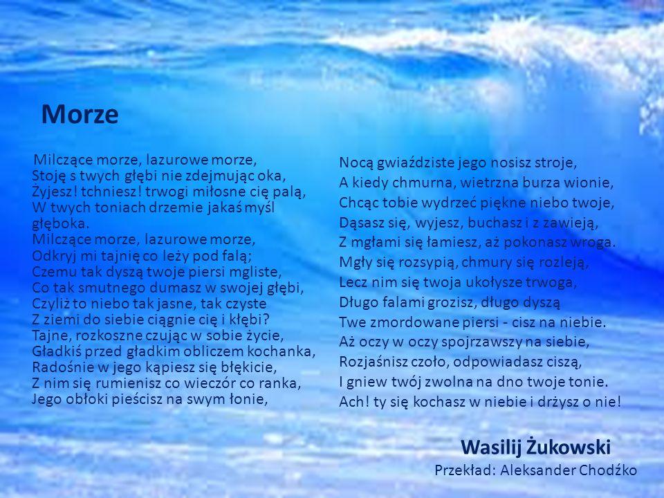 Wasilij Żukowski Przekład: Aleksander Chodźko Milczące morze, lazurowe morze, Stoję s twych głębi nie zdejmując oka, Żyjesz.