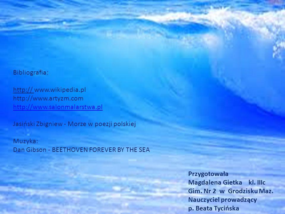 Bibliografia: http:// www.wikipedia.pl http://www.artyzm.com http://www.salonmalarstwa.pl Jasiński Zbigniew - Morze w poezji polskiej Muzyka: Dan Gibson - BEETHOVEN FOREVER BY THE SEA Przygotowała Magdalena Gietka kl.