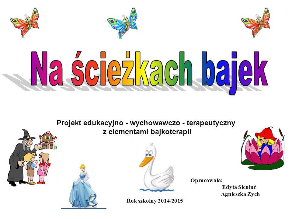 Projekt edukacyjno - wychowawczo - terapeutyczny z elementami bajkoterapii Opracowała: Edyta Sieniuć Agnieszka Zych Rok szkolny 2014/2015