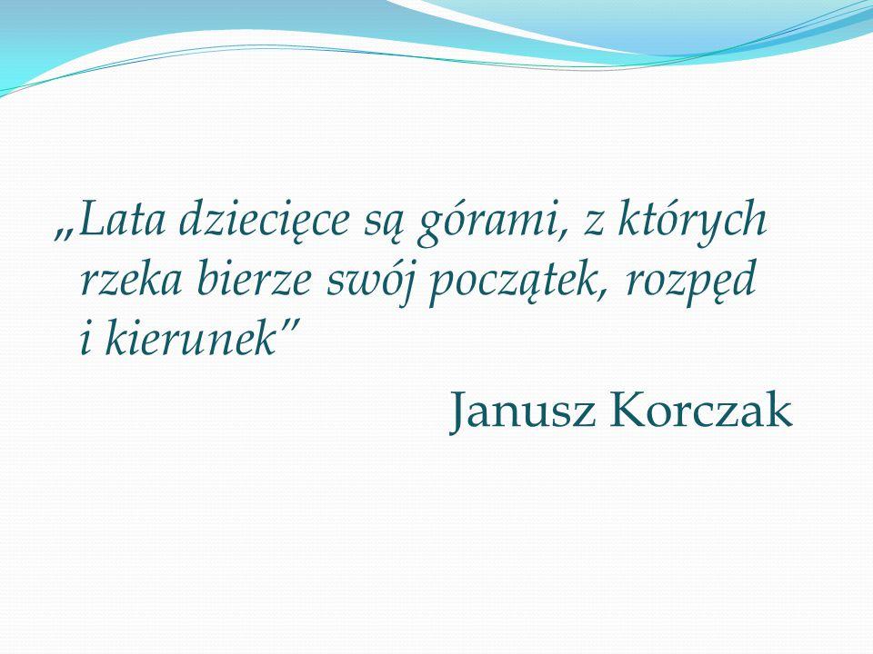 """"""" Lata dziecięce są górami, z których rzeka bierze swój początek, rozpęd i kierunek"""" Janusz Korczak"""