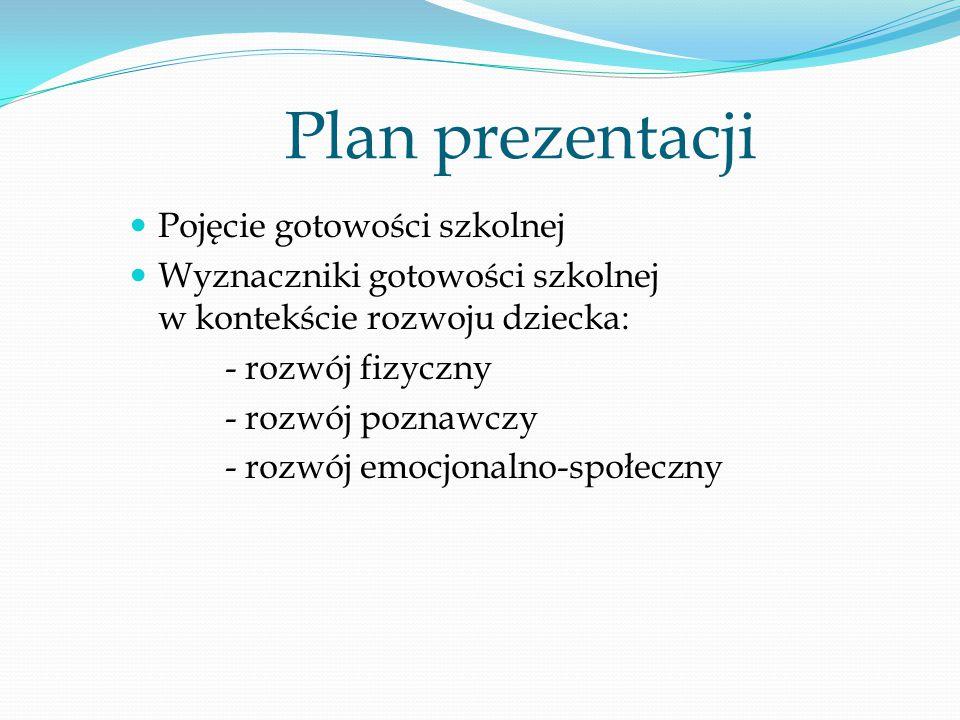Plan prezentacji Pojęcie gotowości szkolnej Wyznaczniki gotowości szkolnej w kontekście rozwoju dziecka: - rozwój fizyczny - rozwój poznawczy - rozwój