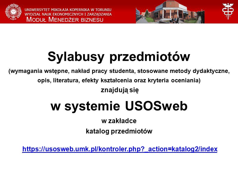 Sylabusy przedmiotów (wymagania wstępne, nakład pracy studenta, stosowane metody dydaktyczne, opis, literatura, efekty kształcenia oraz kryteria oceniania) znajdują się w systemie USOSweb w zakładce katalog przedmiotów https://usosweb.umk.pl/kontroler.php _action=katalog2/indexhttps://usosweb.umk.pl/kontroler.php _action=katalog2/index M ODUŁ M ENEDŻER BIZNESU