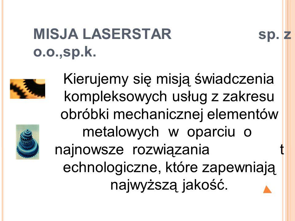 MISJA LASERSTAR sp. z o.o.,sp.k. Kierujemy się misją świadczenia kompleksowych usług z zakresu obróbki mechanicznej elementów metalowych w oparciu o n