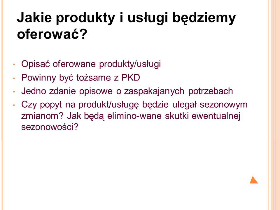 Jakie produkty i usługi będziemy oferować? Opisać oferowane produkty/usługi Powinny być tożsame z PKD Jedno zdanie opisowe o zaspakajanych potrzebach