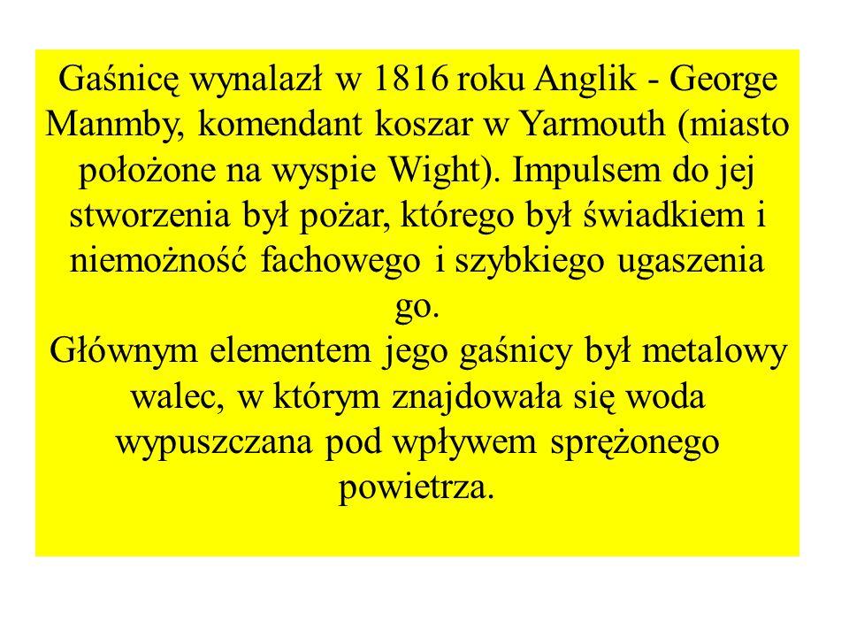 Gaśnicę wynalazł w 1816 roku Anglik - George Manmby, komendant koszar w Yarmouth (miasto położone na wyspie Wight).