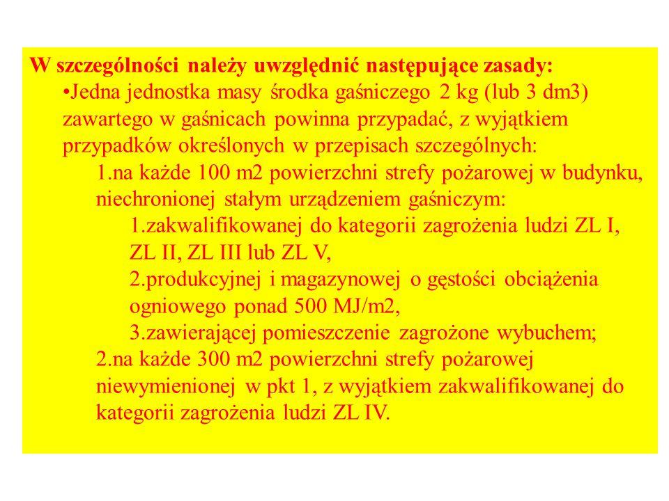 W szczególności należy uwzględnić następujące zasady: Jedna jednostka masy środka gaśniczego 2 kg (lub 3 dm3) zawartego w gaśnicach powinna przypadać, z wyjątkiem przypadków określonych w przepisach szczególnych: 1.na każde 100 m2 powierzchni strefy pożarowej w budynku, niechronionej stałym urządzeniem gaśniczym: 1.zakwalifikowanej do kategorii zagrożenia ludzi ZL I, ZL II, ZL III lub ZL V, 2.produkcyjnej i magazynowej o gęstości obciążenia ogniowego ponad 500 MJ/m2, 3.zawierającej pomieszczenie zagrożone wybuchem; 2.na każde 300 m2 powierzchni strefy pożarowej niewymienionej w pkt 1, z wyjątkiem zakwalifikowanej do kategorii zagrożenia ludzi ZL IV.