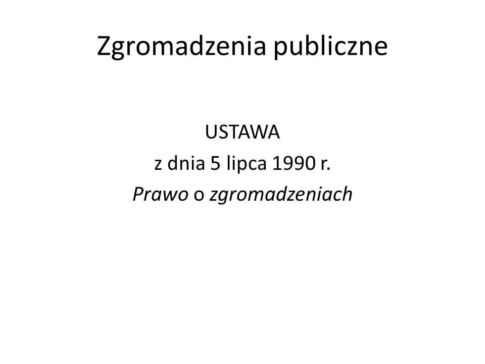 Zgromadzenia publiczne USTAWA z dnia 5 lipca 1990 r. Prawo o zgromadzeniach