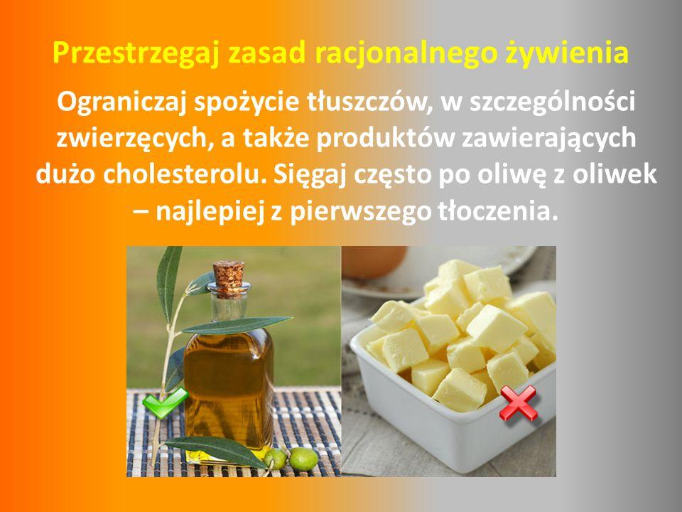 Przestrzegaj zasad racjonalnego żywienia Ograniczaj spożycie tłuszczów, w szczególności zwierzęcych, a także produktów zawierających dużo cholesterolu