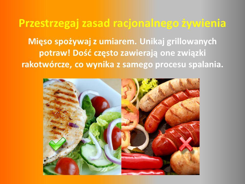 Przestrzegaj zasad racjonalnego żywienia Mięso spożywaj z umiarem. Unikaj grillowanych potraw! Dość często zawierają one związki rakotwórcze, co wynik