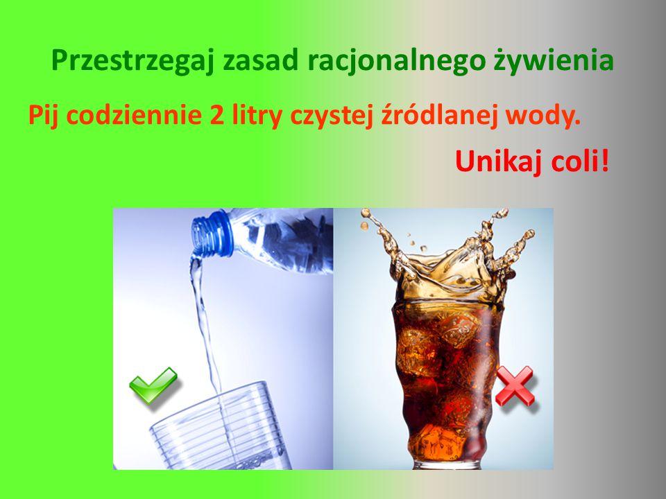 Przestrzegaj zasad racjonalnego żywienia Pij codziennie 2 litry czystej źródlanej wody. Unikaj coli!