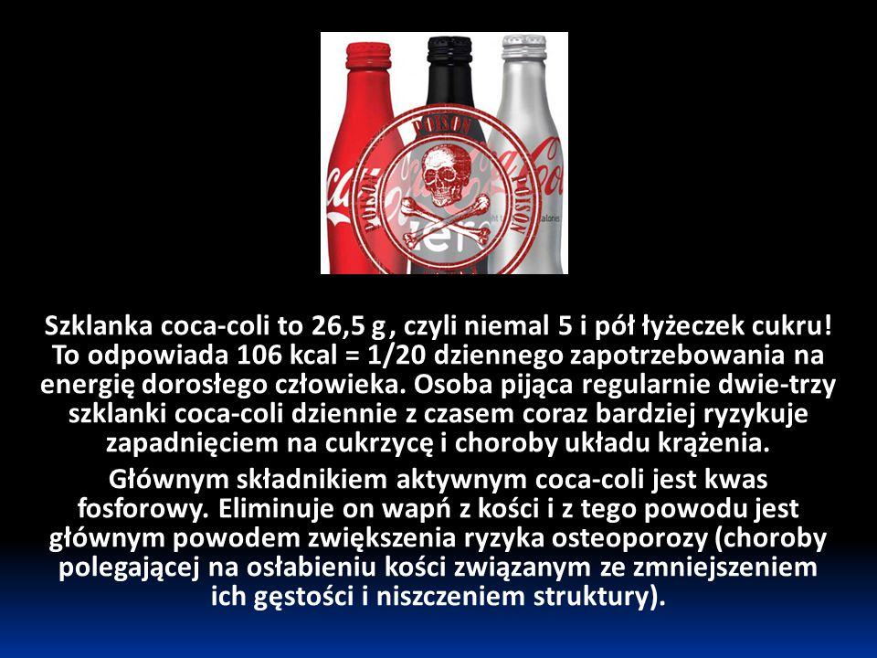 Szklanka coca-coli to 26,5 g, czyli niemal 5 i pół łyżeczek cukru! To odpowiada 106 kcal = 1/20 dziennego zapotrzebowania na energię dorosłego człowie