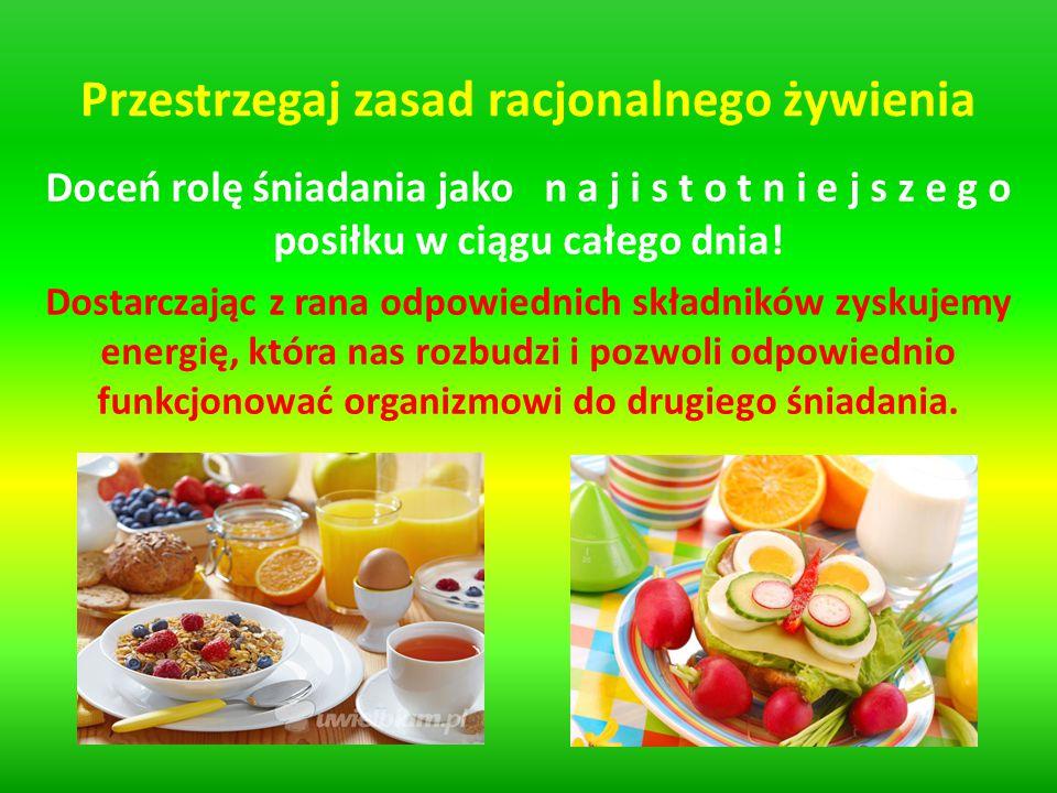 Przestrzegaj zasad racjonalnego żywienia Doceń rolę śniadania jako n a j i s t o t n i e j s z e g o posiłku w ciągu całego dnia! Dostarczając z rana