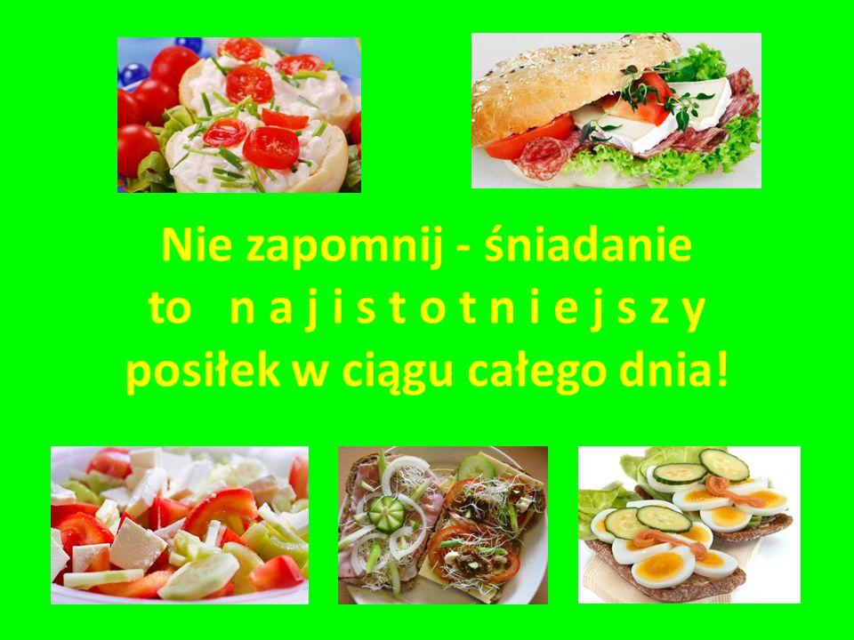 Nie zapomnij - śniadanie to n a j i s t o t n i e j s z y posiłek w ciągu całego dnia!