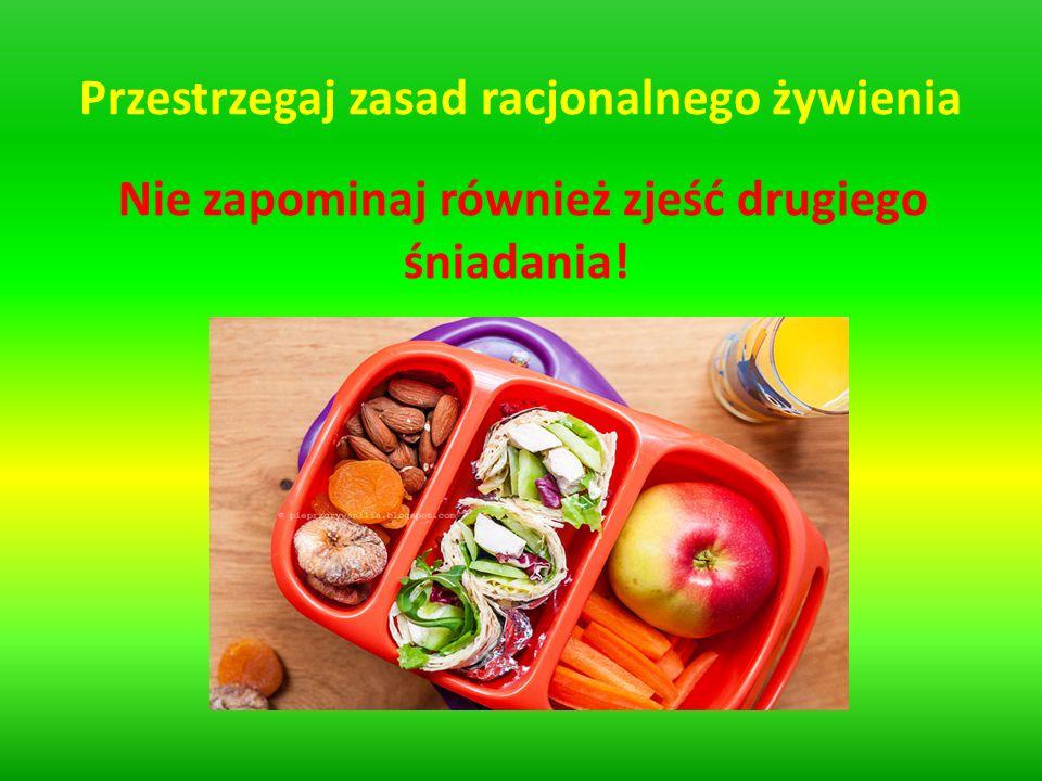 Przestrzegaj zasad racjonalnego żywienia Nie zapominaj również zjeść drugiego śniadania!