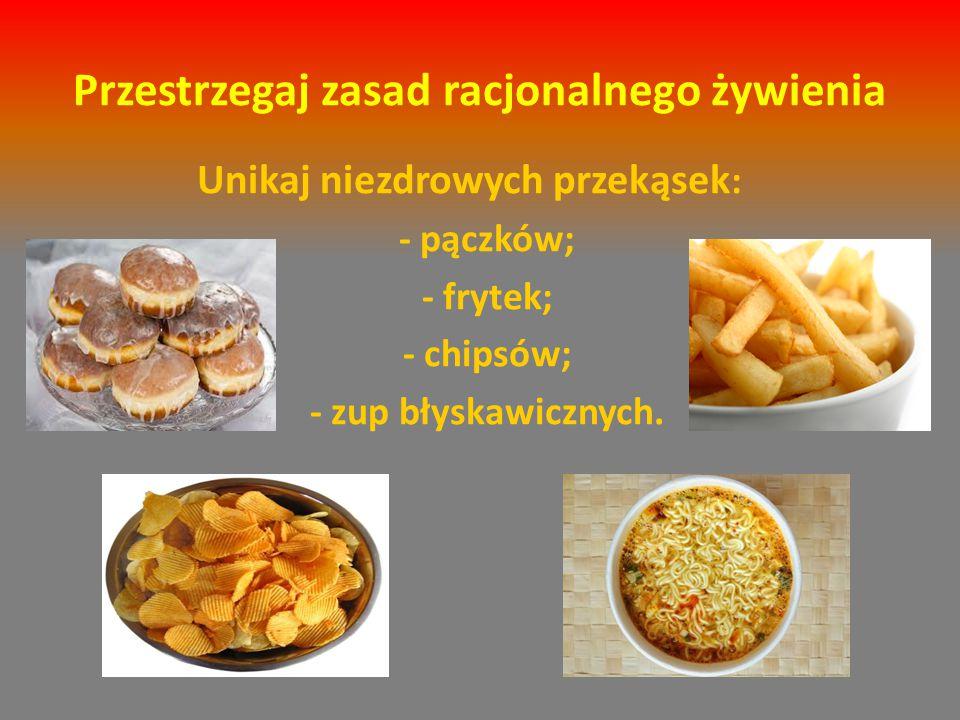 Przestrzegaj zasad racjonalnego żywienia Unikaj niezdrowych przekąsek : - pączków; - frytek; - chipsów; - zup błyskawicznych.