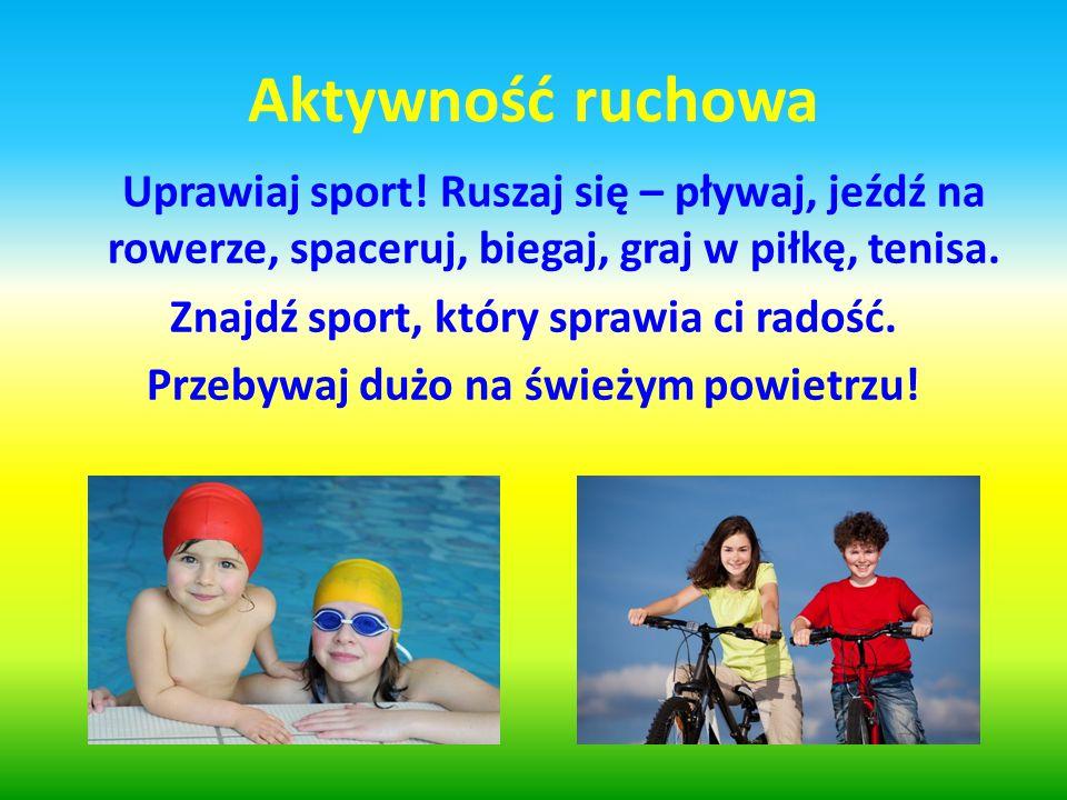 Aktywność ruchowa Uprawiaj sport! Ruszaj się – pływaj, jeźdź na rowerze, spaceruj, biegaj, graj w piłkę, tenisa. Znajdź sport, który sprawia ci radość