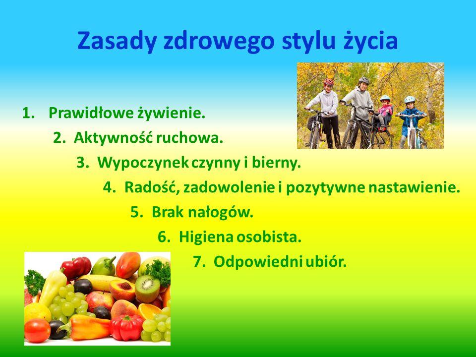 Zasady zdrowego stylu życia 1.Prawidłowe żywienie. 2. Aktywność ruchowa. 3. Wypoczynek czynny i bierny. 4. Radość, zadowolenie i pozytywne nastawienie